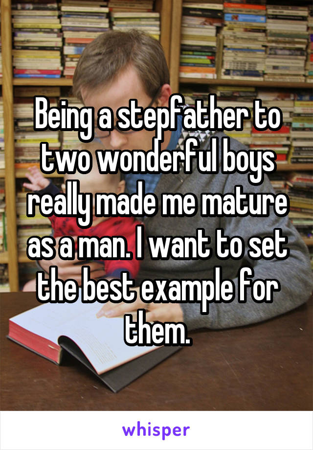 Being a stepfather to two wonderful boys really made me mature as a man. I want to set the best example for them.