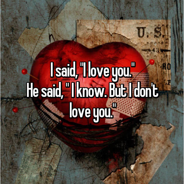 """I said, """"I love you."""" He said, """" I know. But I don't love you."""""""