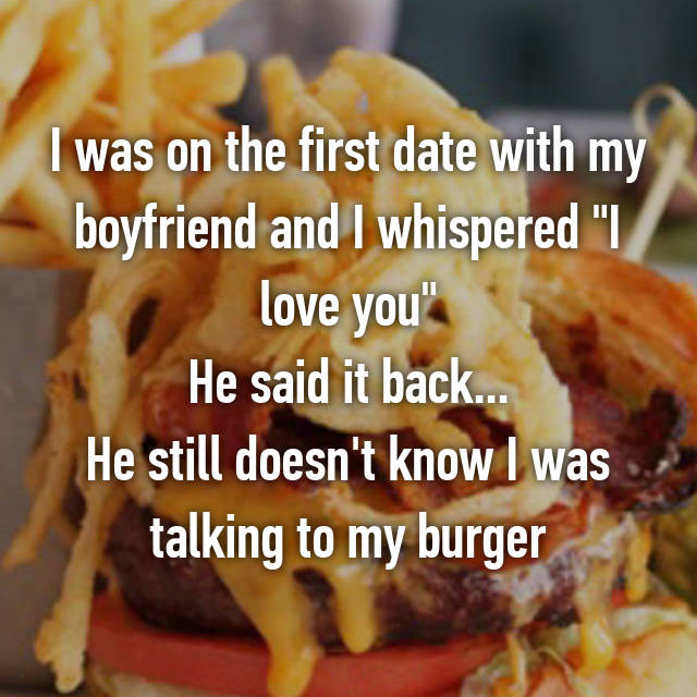 "I was on the first date with my boyfriend and I whispered ""I love you"" He said it back... He still doesn't know I was talking to my burger"