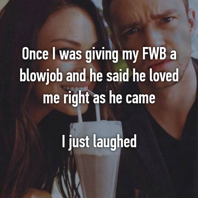 Once I was giving my FWB a blowjob and he said he loved me right as he came  I just laughed