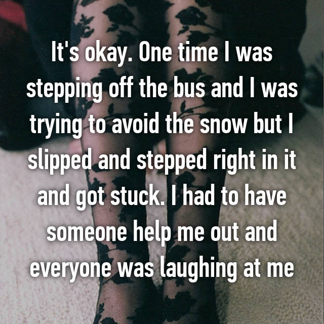 It's okay. One time I was stepping off the bus and I was trying to avoid the snow but I slipped and stepped right in it and got stuck. I had to have someone help me out and everyone was laughing at me
