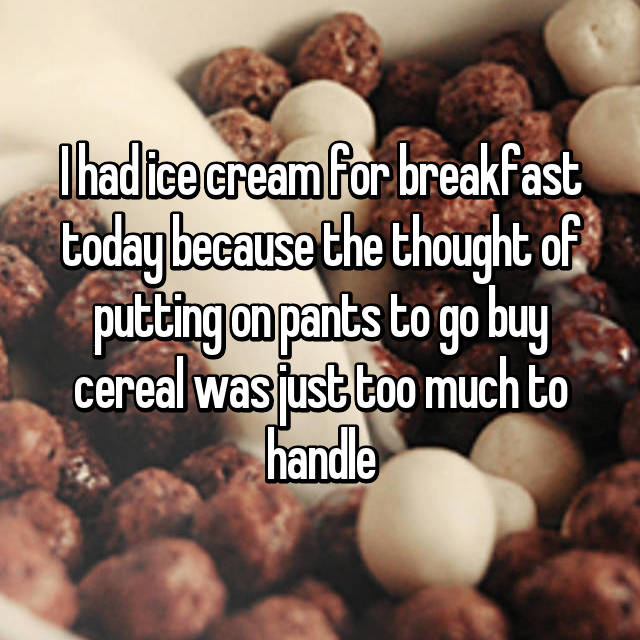 I had ice cream for breakfast today because the thought of putting on pants to go buy cereal was just too much to handle