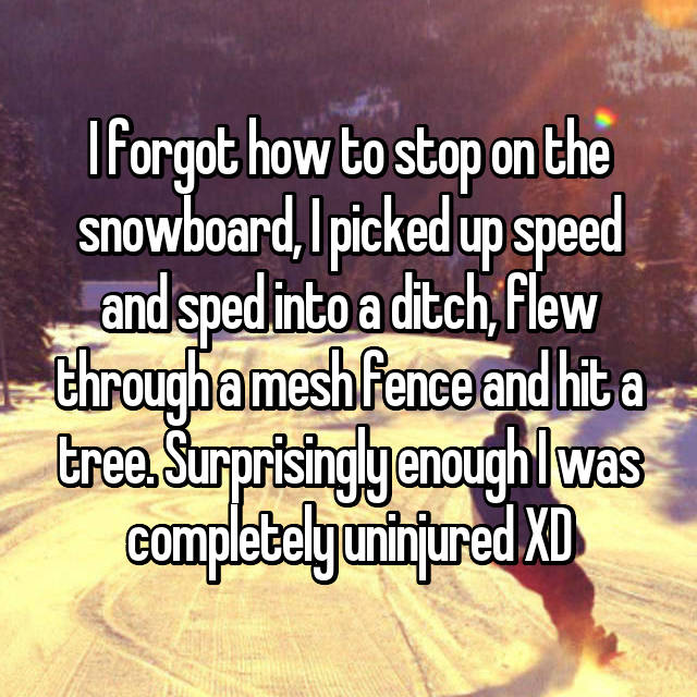 I forgot how to stop on the snowboard, I picked up speed and sped into a ditch, flew through a mesh fence and hit a tree. Surprisingly enough I was completely uninjured XD