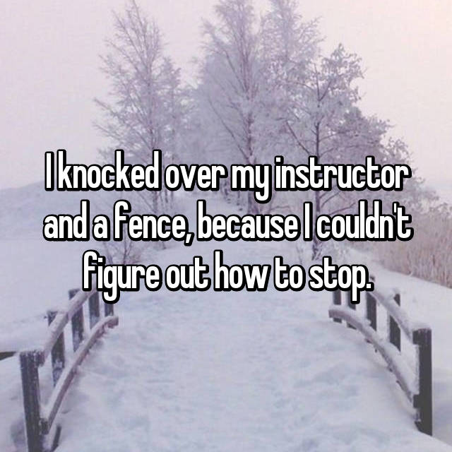 I knocked over my instructor and a fence, because I couldn't figure out how to stop.
