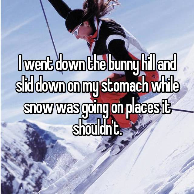 I went down the bunny hill and slid down on my stomach while snow was going on places it shouldn't.
