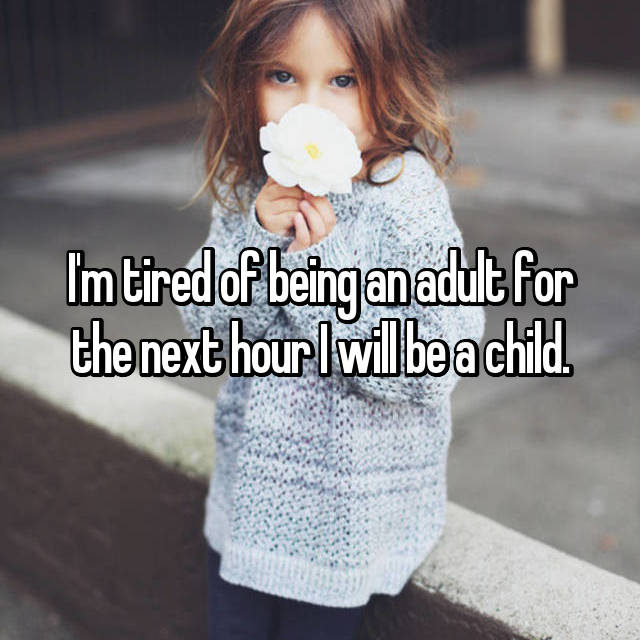 I'm tired of being an adult for the next hour I will be a child.