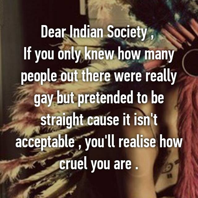 Dear Indian Society ,  If you only knew how many people out there were really gay but pretended to be straight cause it isn't acceptable , you'll realise how cruel you are .