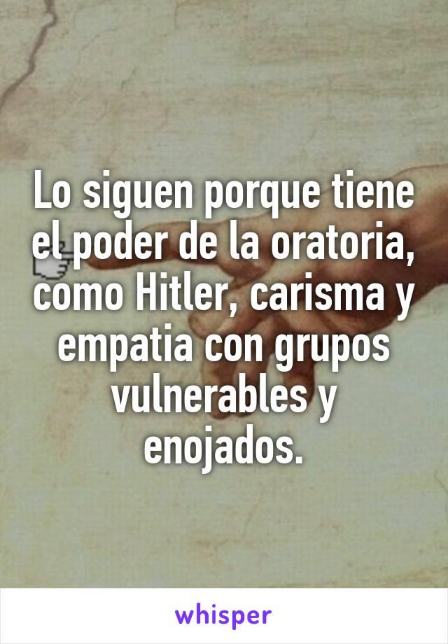 Lo siguen porque tiene el poder de la oratoria, como Hitler, carisma y<br /> empatia con grupos vulnerables y enojados.