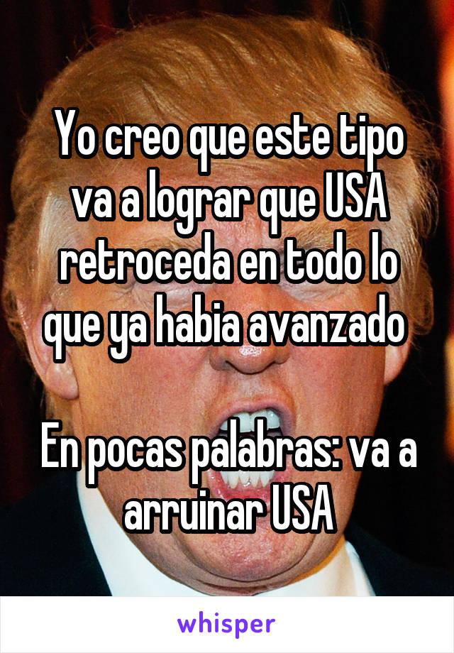 Yo creo que este tipo va a lograr que USA retroceda en todo lo que ya habia<br /> avanzado En pocas palabras: va a arruinar USA
