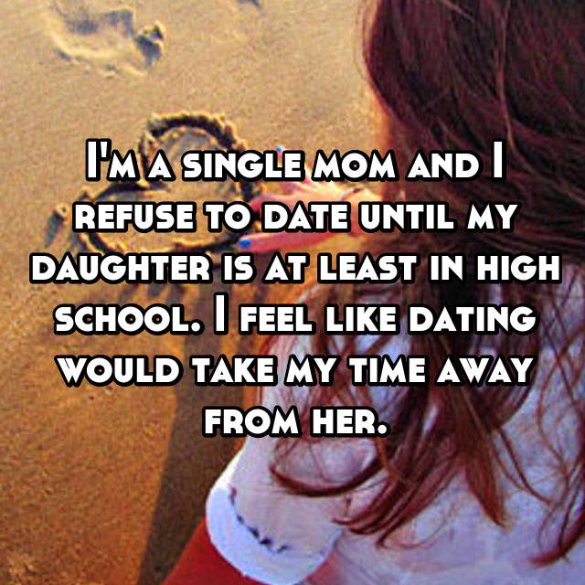 I'm a single mom and I refuse to date until my daughter is at least in high school. I feel like dating would take my time away from her.