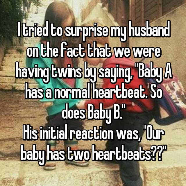 """I tried to surprise my husband on the fact that we were having twins by saying, """"Baby A has a normal heartbeat. So does Baby B."""" His initial reaction was, """"Our baby has two heartbeats??"""""""