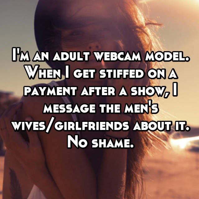 I'm an adult webcam model. When I get stiffed on a payment after a show, I message the men's wives/girlfriends about it. No shame.