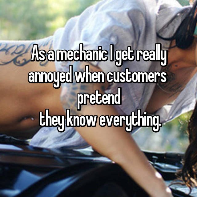 As a mechanic I get really annoyed when customers  pretend  they know everything.