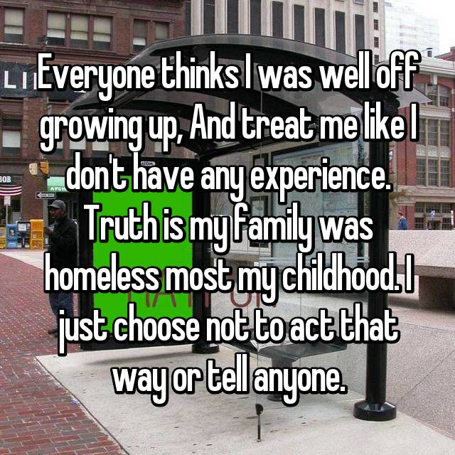 Everyone thinks I was well off growing up, And treat me like I don't have any experience. Truth is my family was homeless most my childhood. I just choose not to act that way or tell anyone.