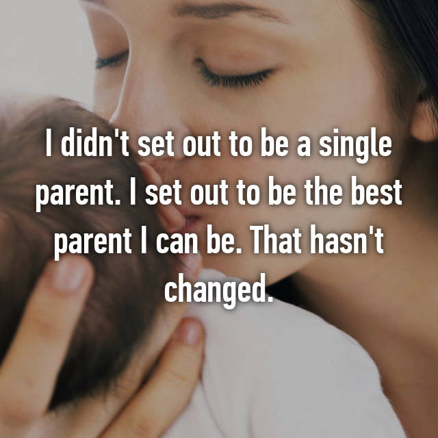 I didn't set out to be a single parent. I set out to be the best parent I can be. That hasn't changed.