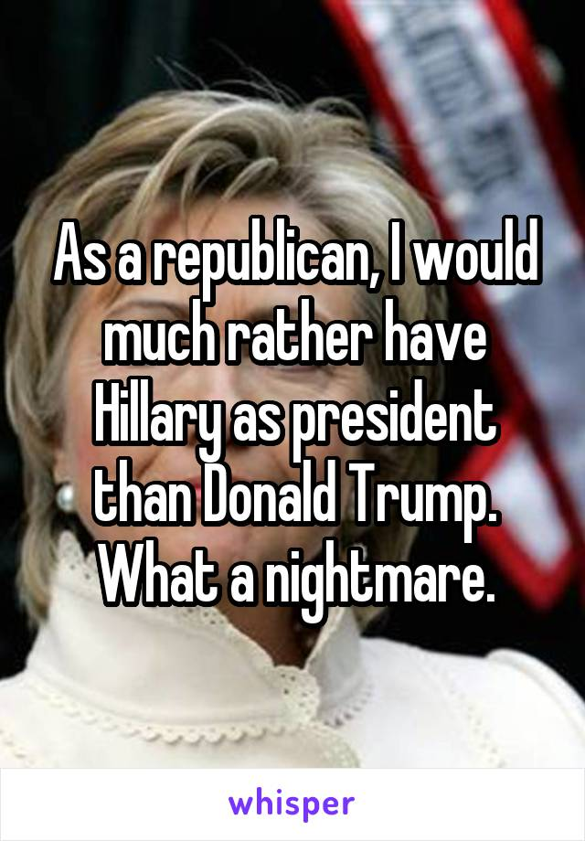 As a republican, I would much rather have Hillary as president than Donald Trump. What a nightmare.