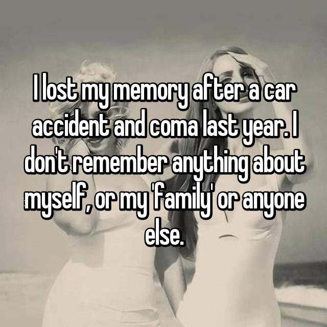 I lost my memory after a car accident and coma last year. I don't remember anything about myself, or my 'family' or anyone else.