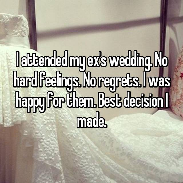 I attended my ex's wedding. No hard feelings. No regrets. I was happy for them. Best decision I made.