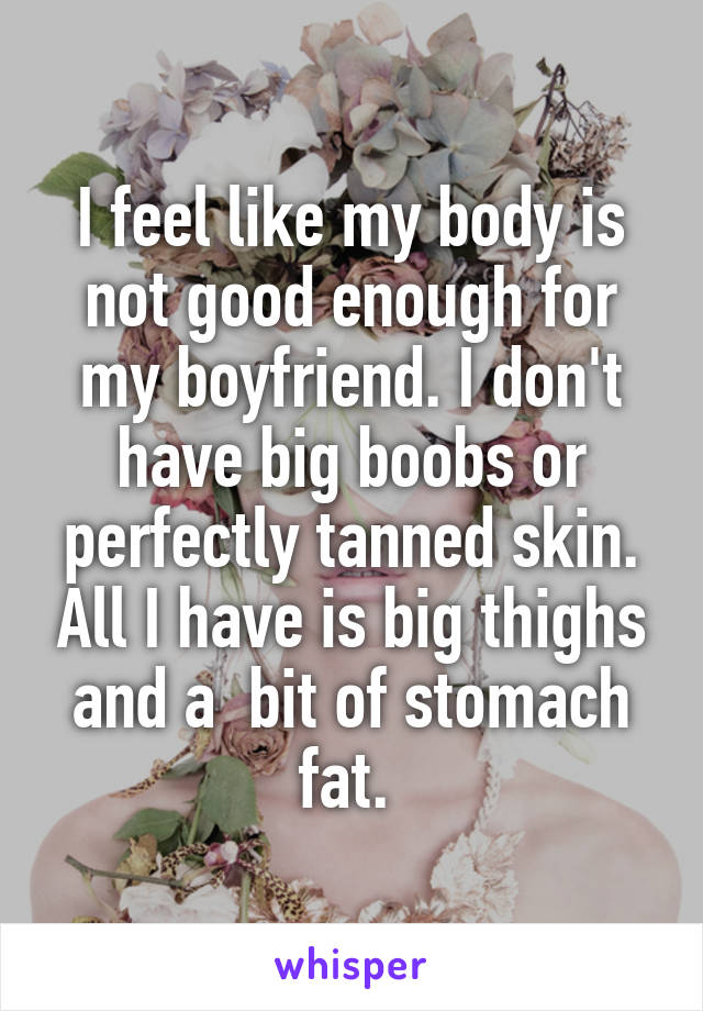 I feel like my body is not good enough for my boyfriend. I don