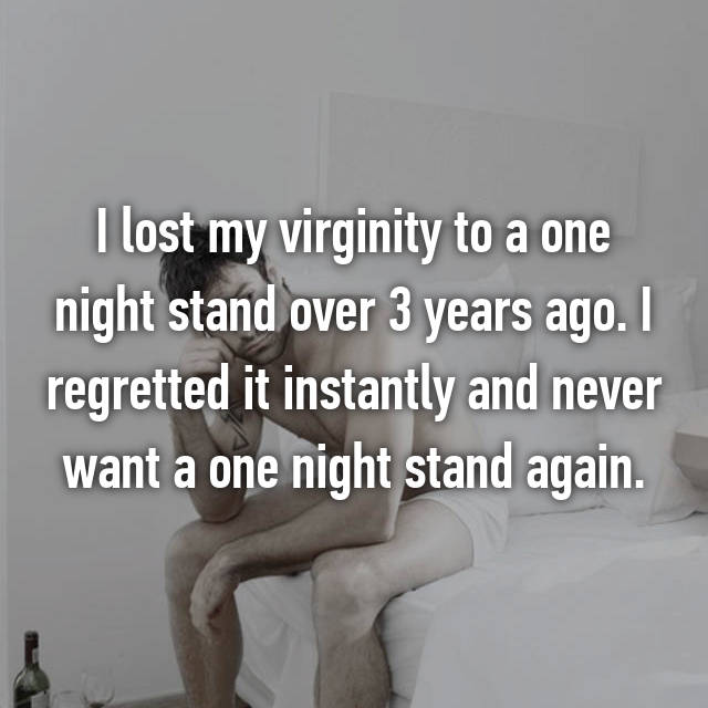 I lost my virginity to a one night stand over 3 years ago. I regretted it instantly and never want a one night stand again.
