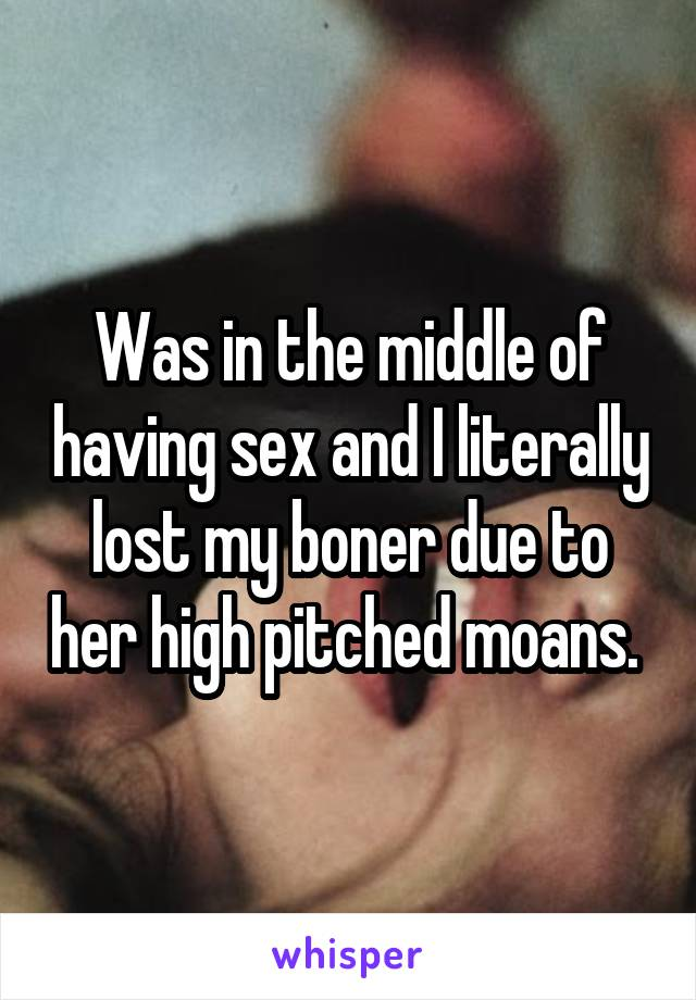 Was in the middle of having sex and I literally lost my boner due to her high pitched moans.