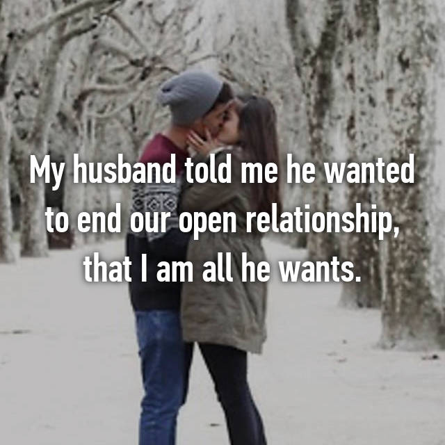 My husband told me he wanted to end our open relationship, that I am all he wants.