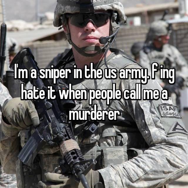 I'm a sniper in the us army. f ing hate it when people call me a murderer