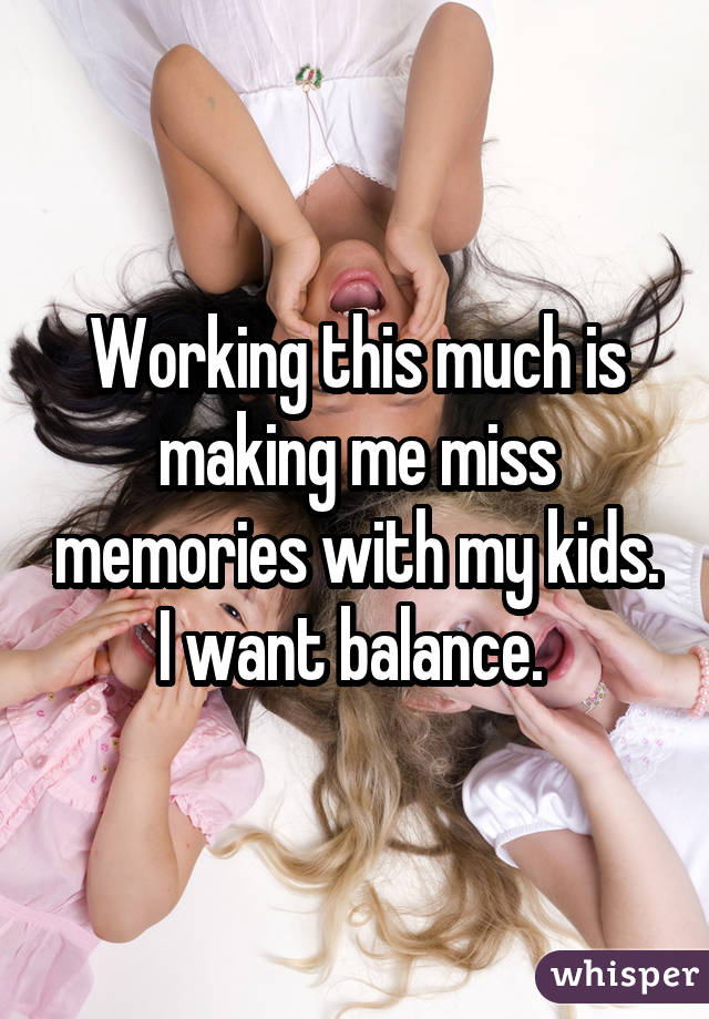 Working this much is making me miss memories with my kids. I want balance.