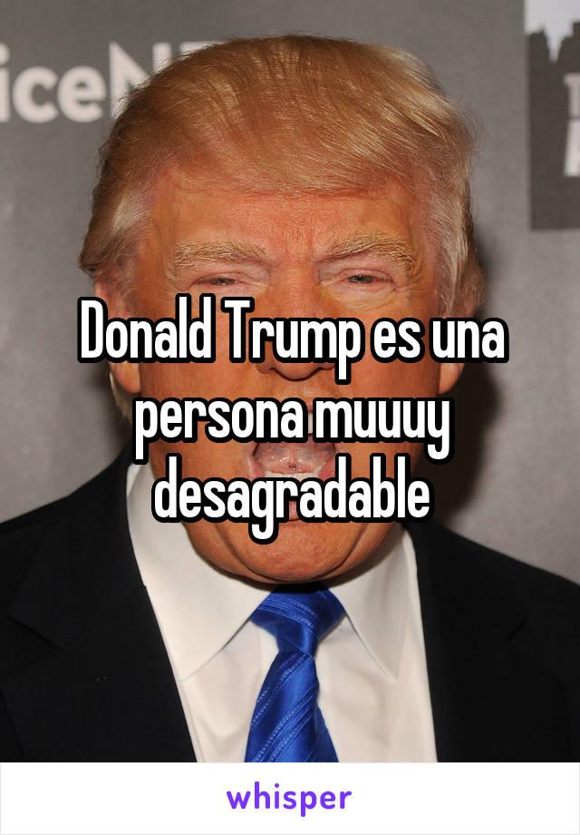 Donald Trump es una persona muuuy desagradable