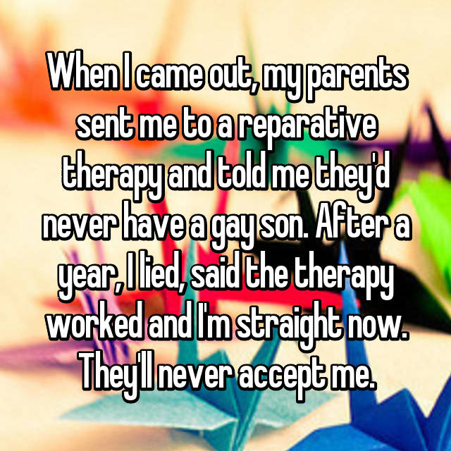 When I came out, my parents sent me to a reparative therapy and told me they'd never have a gay son. After a year, I lied, said the therapy worked and I'm straight now. They'll never accept me.