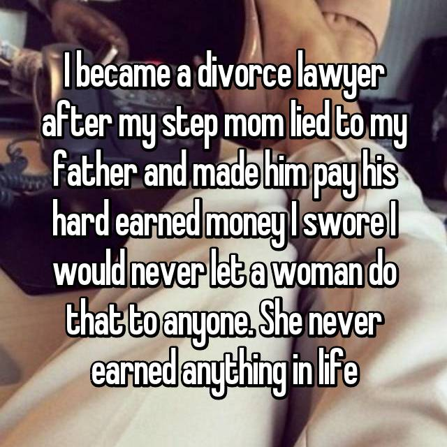 I became a divorce lawyer after my step mom lied to my father and made him pay his hard earned money I swore I would never let a woman do that to anyone. She never earned anything in life