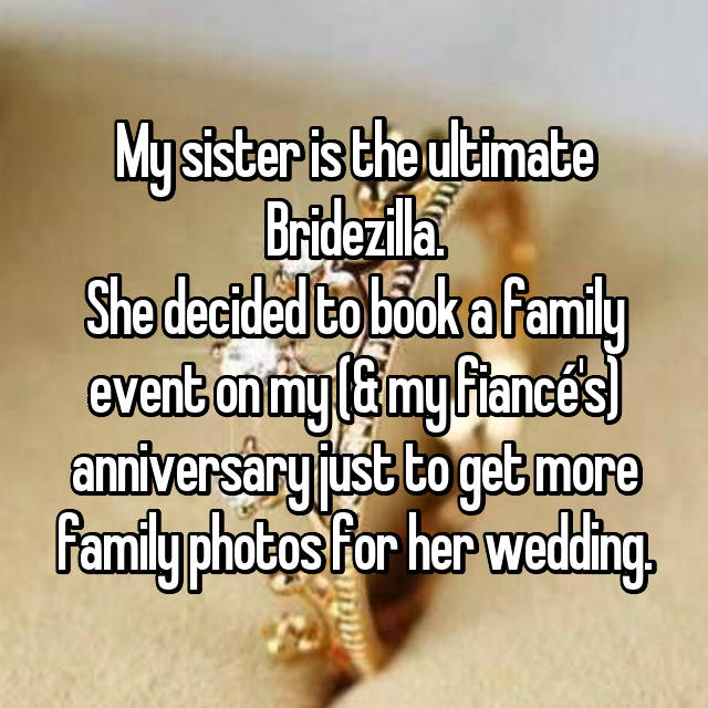 My sister is the ultimate Bridezilla. She decided to book a family event on my (& my fiancé's) anniversary just to get more family photos for her wedding.