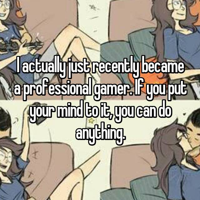 I actually just recently became a professional gamer. If you put your mind to it, you can do anything.