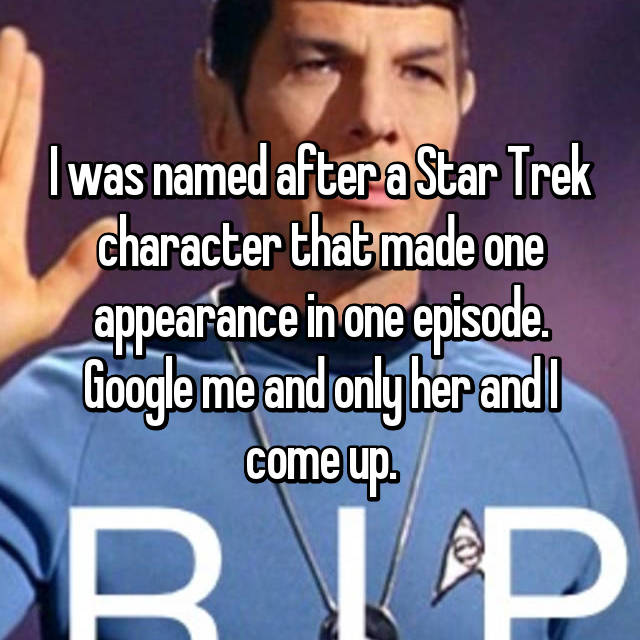 I was named after a Star Trek character that made one appearance in one episode. Google me and only her and I come up.