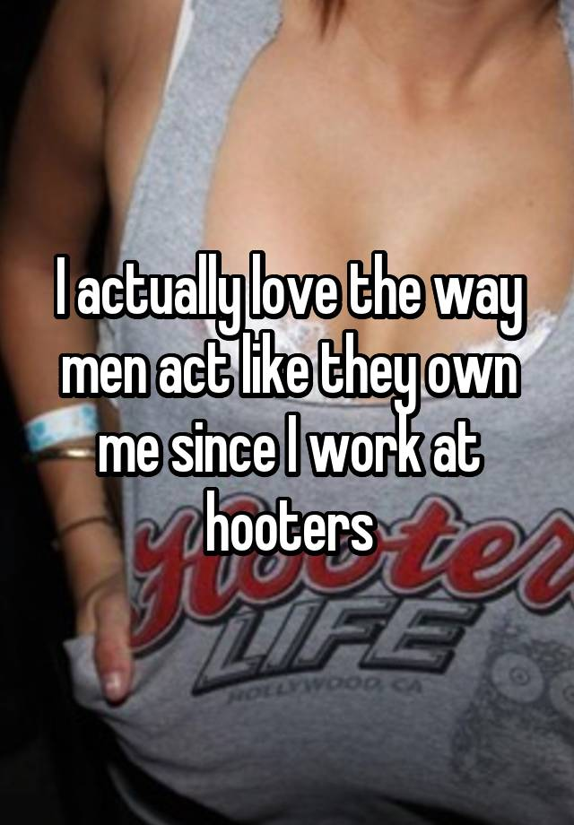 I actually love the way men act like they own me since I work at hooters