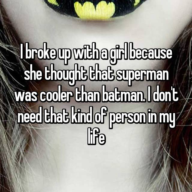 I broke up with a girl because she thought that superman was cooler than batman. I don't need that kind of person in my life