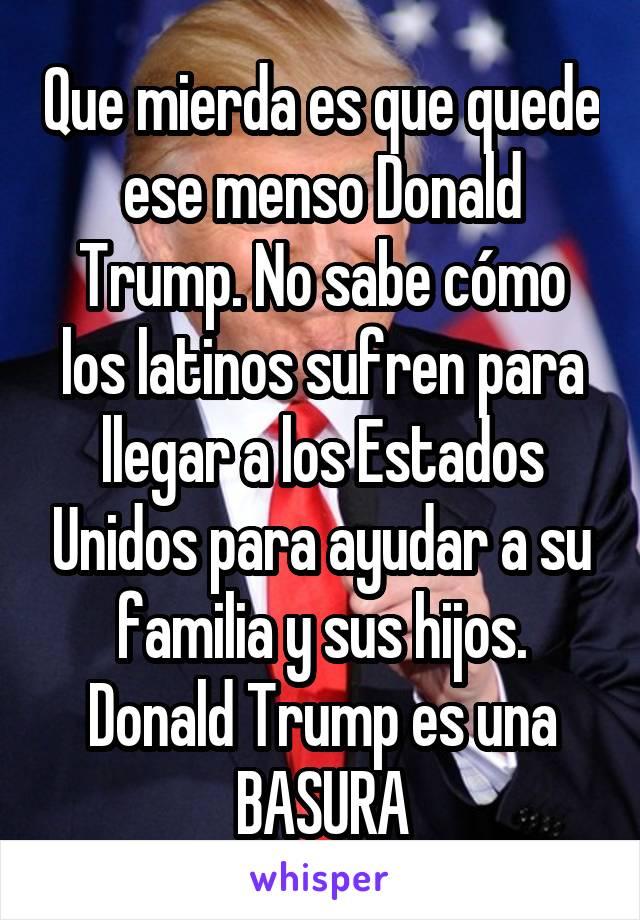 Que mierda es que quede ese menso Donald Trump. No sabe cómo los latinos<br /> sufren para llegar a los Estados Unidos para ayudar a su familia y sus<br /> hijos. Donald Trump es una BASURA