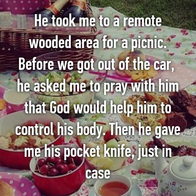 He took me to a remote wooded area for a picnic. Before we got out of the car,  he asked me to pray with him that God would help him to control his body. Then he gave me his pocket knife, just in case