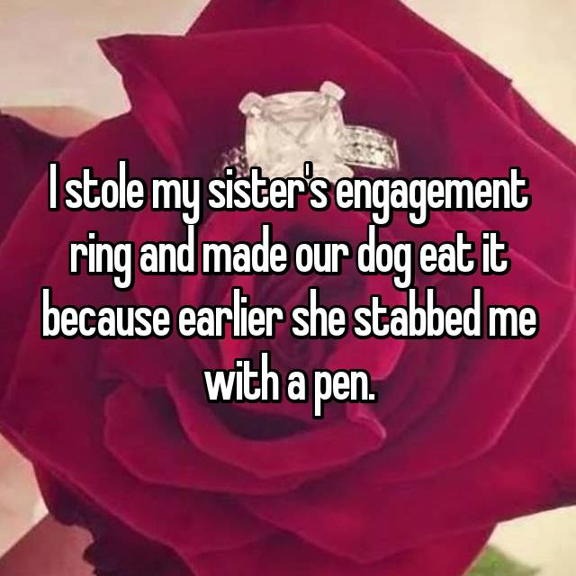 I stole my sister's engagement ring and made our dog eat it because earlier she stabbed me with a pen.