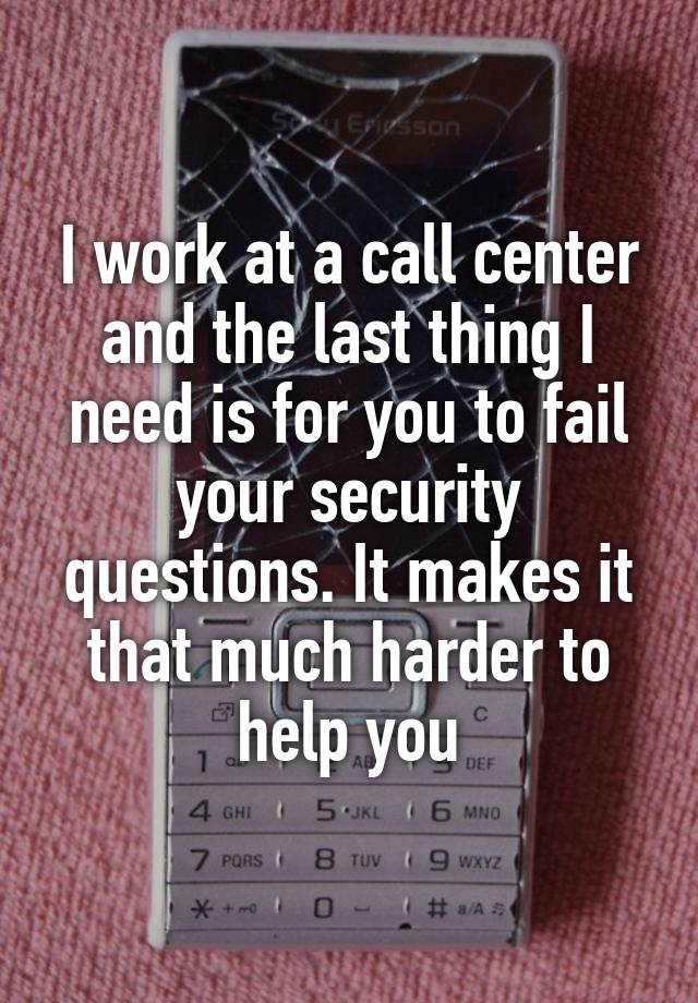 I work at a call center and the last thing I need is for you to fail your security questions. It makes it that much harder to help you