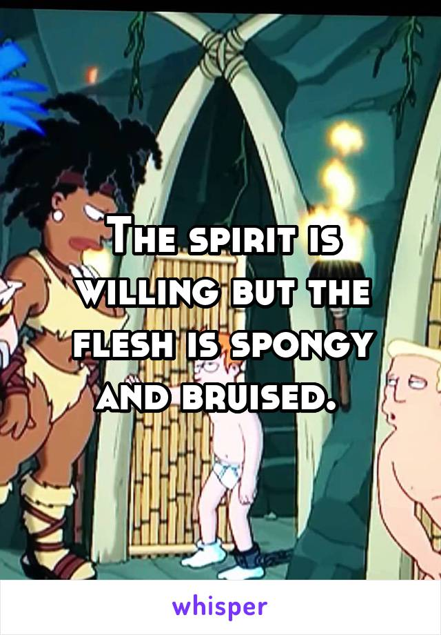 Willing bruised is spirit spongy but gif the flesh the and is