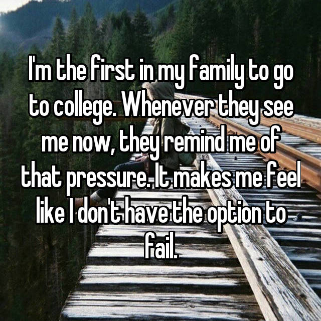 I'm the first in my family to go to college. Whenever they see me now, they remind me of that pressure. It makes me feel like I don't have the option to fail.