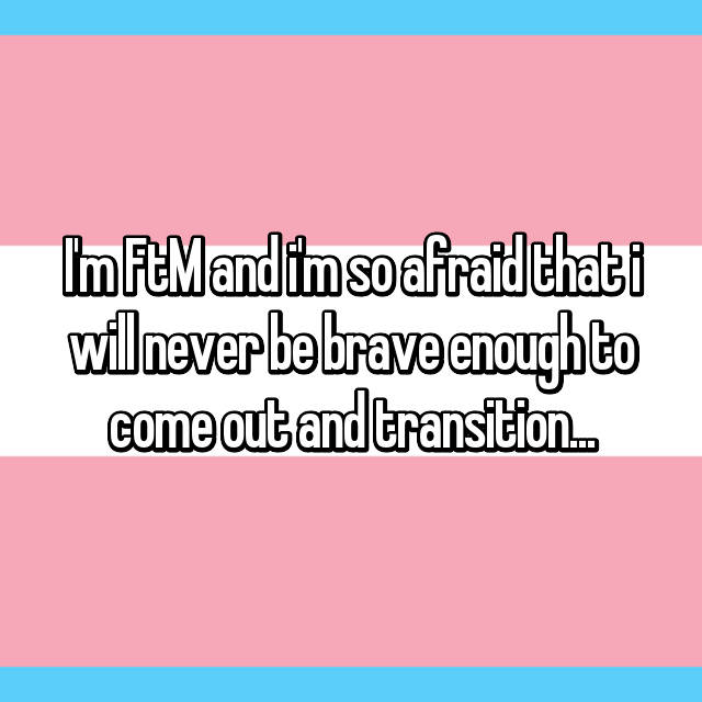 I'm FtM and i'm so afraid that i will never be brave enough to come out and transition...