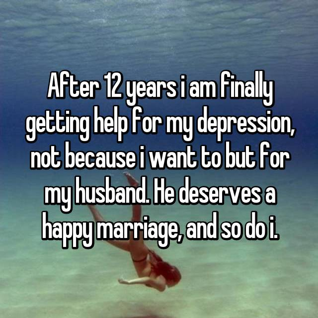 After 12 years i am finally getting help for my depression, not because i want to but for my husband. He deserves a happy marriage, and so do i.