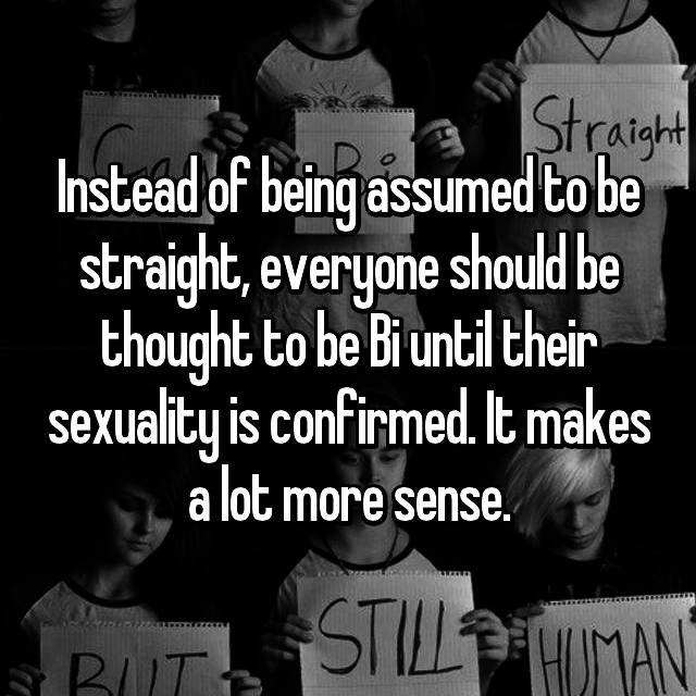 Instead of being assumed to be straight, everyone should be thought to be Bi until their sexuality is confirmed. It makes a lot more sense.