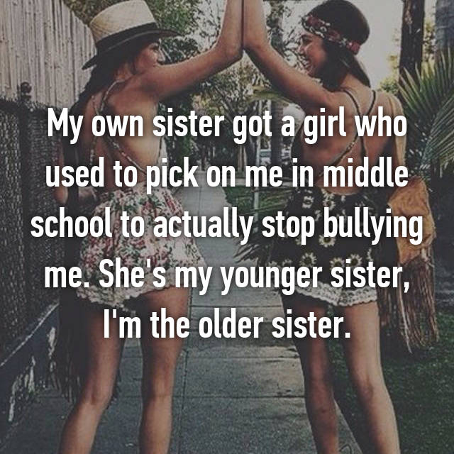 My own sister got a girl who used to pick on me in middle school to actually stop bullying me. She's my younger sister, I'm the older sister.