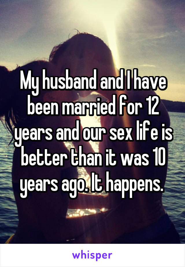 My husband and I have been married for 12 years and our sex life is better
