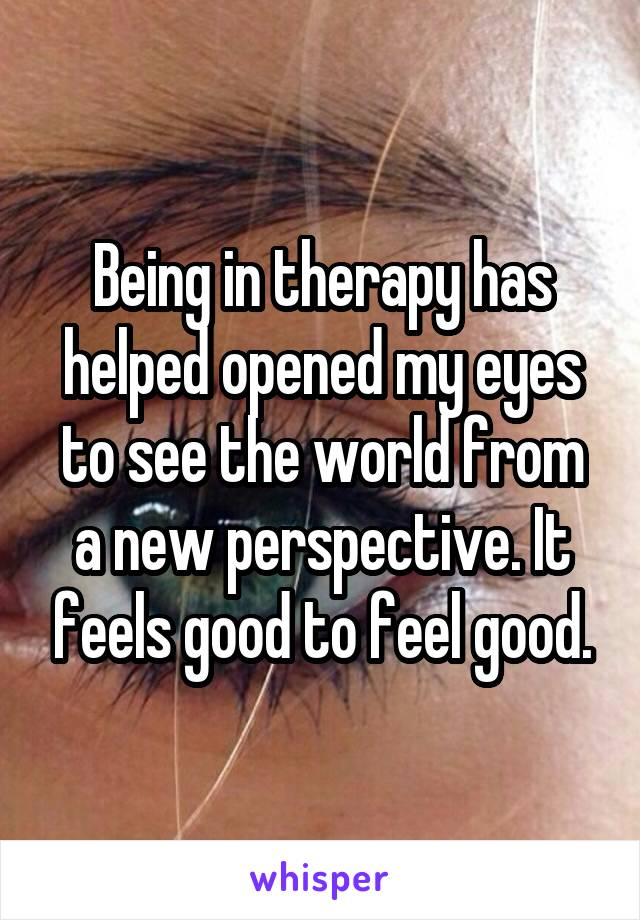 Being in therapy has helped opened my eyes to see the world from a new perspective. It feels good to feel good.