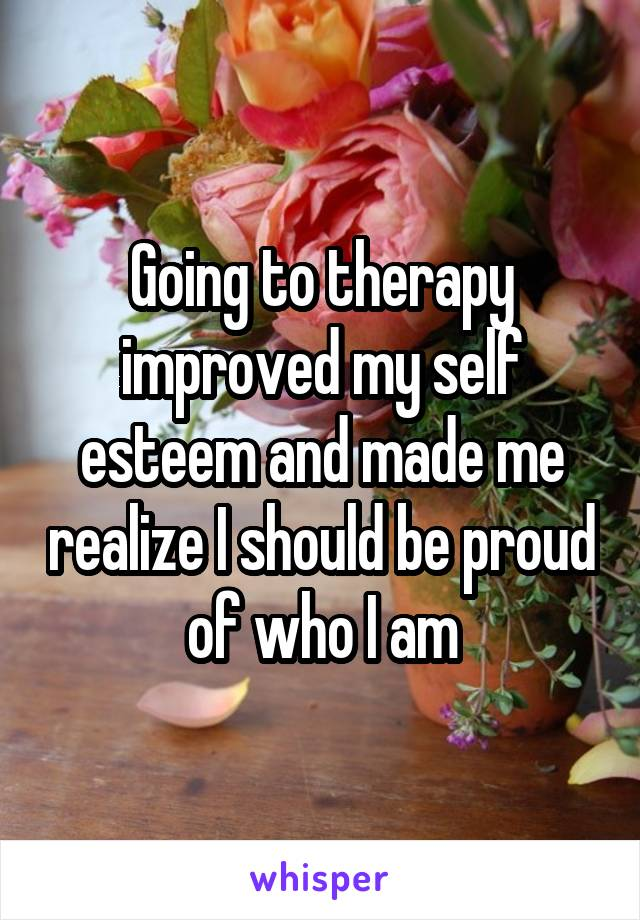 Going to therapy improved my self esteem and made me realize I should be proud of who I am