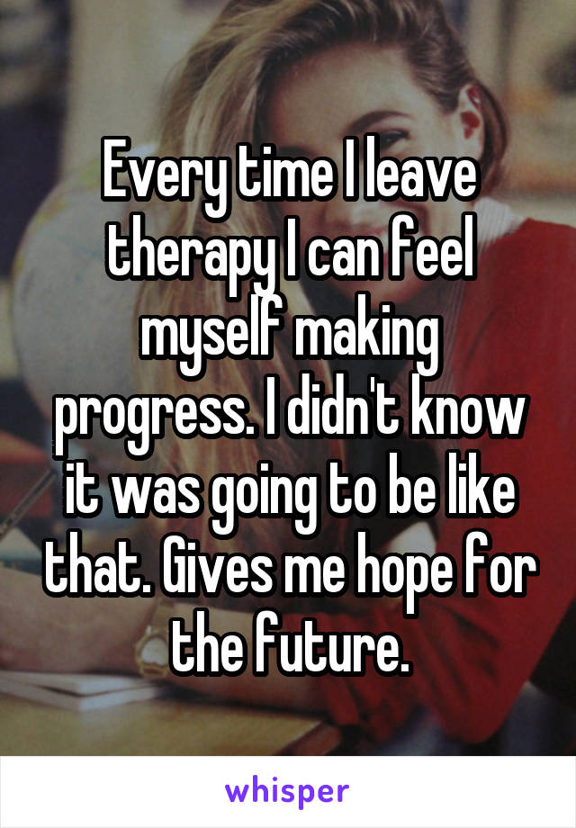 Every time I leave therapy I can feel myself making progress. I didn